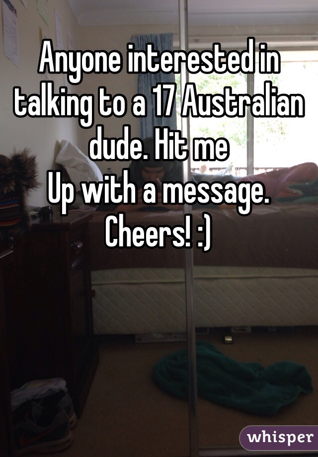 Anyone interested in talking to a 17 Australian dude. Hit me Up with a message. Cheers! :)