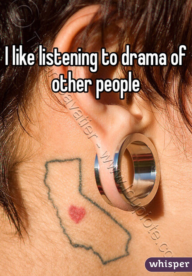 I like listening to drama of other people