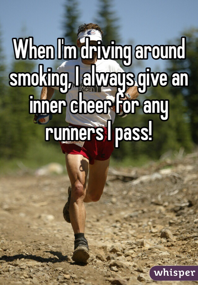 When I'm driving around smoking, I always give an inner cheer for any runners I pass!