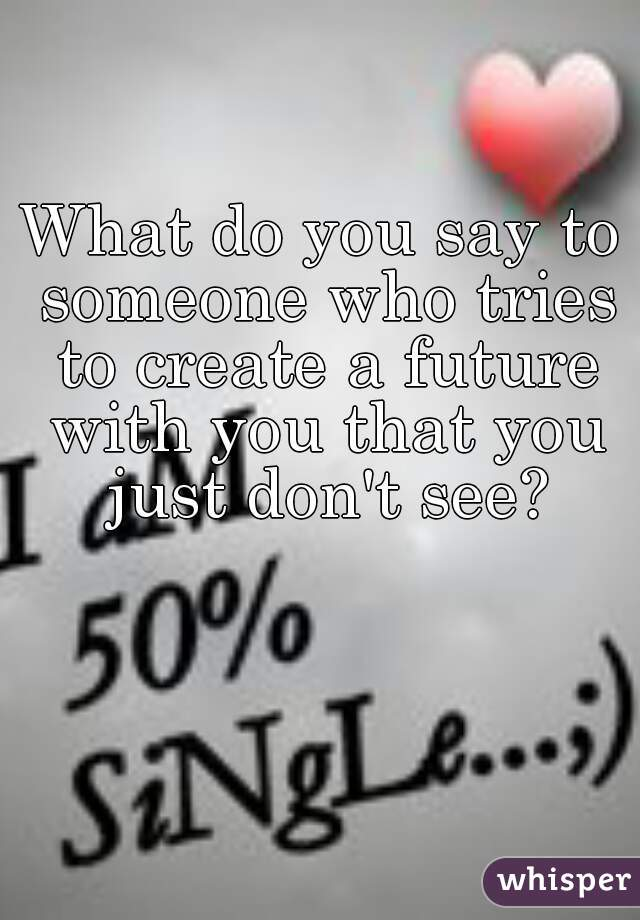 What do you say to someone who tries to create a future with you that you just don't see?