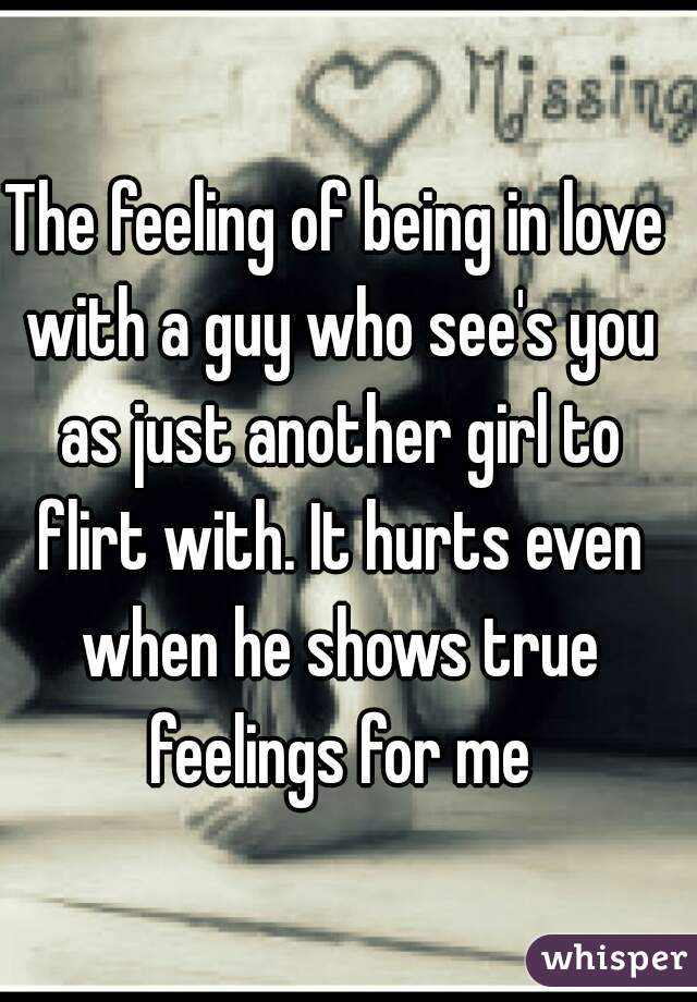 The feeling of being in love with a guy who see's you as just another girl to flirt with. It hurts even when he shows true feelings for me