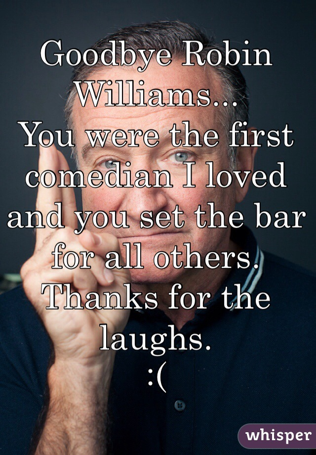 Goodbye Robin Williams... You were the first comedian I loved  and you set the bar for all others.  Thanks for the laughs.  :(