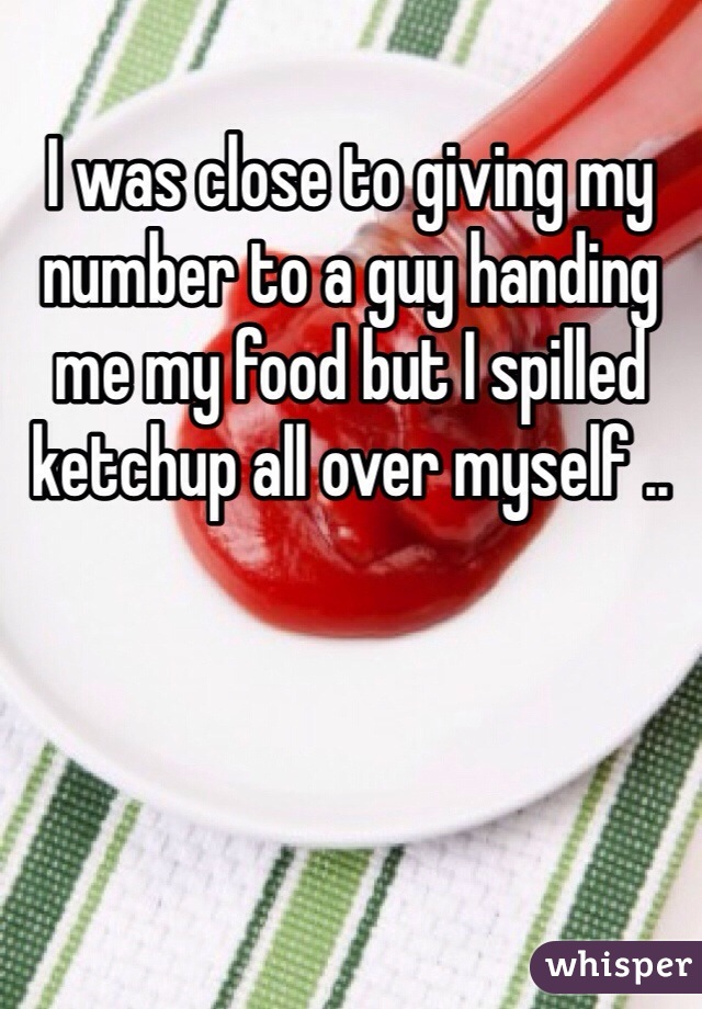 I was close to giving my number to a guy handing me my food but I spilled ketchup all over myself ..