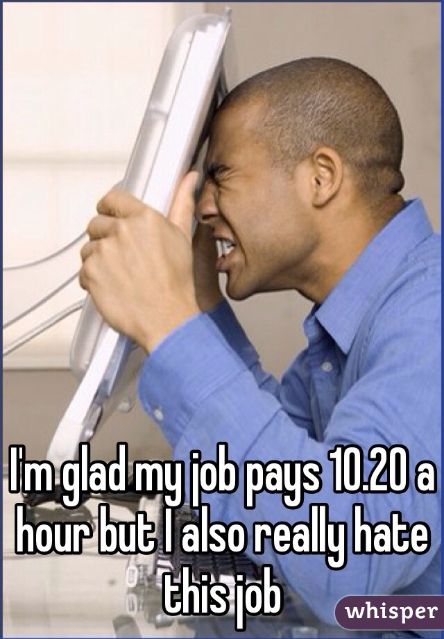 I'm glad my job pays 10.20 a hour but I also really hate this job