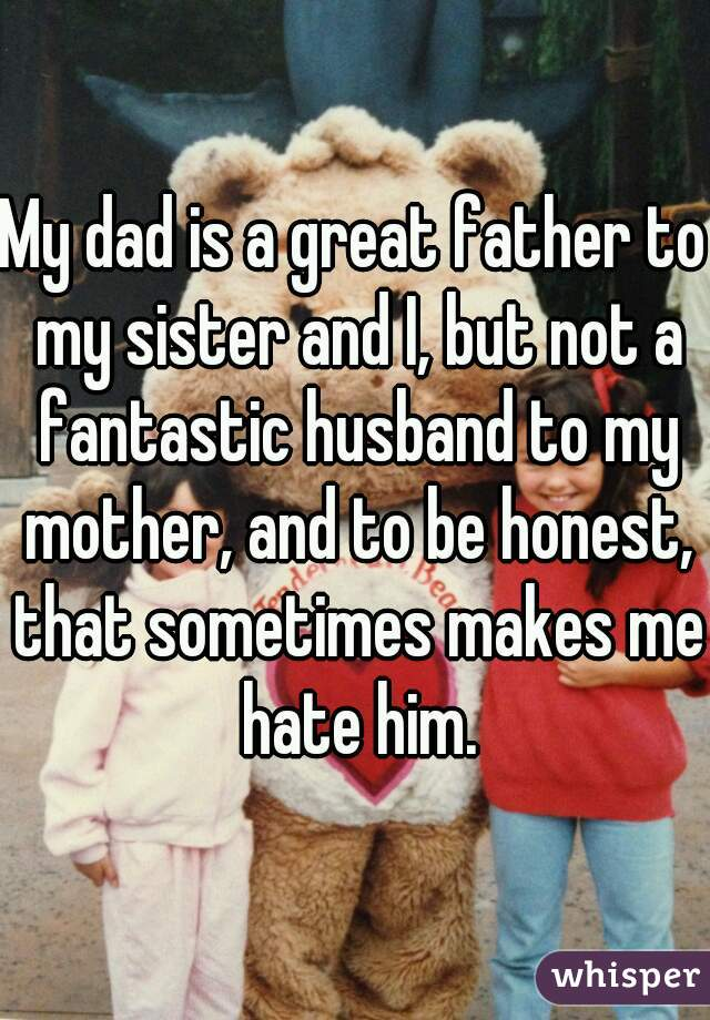 My dad is a great father to my sister and I, but not a fantastic husband to my mother, and to be honest, that sometimes makes me hate him.