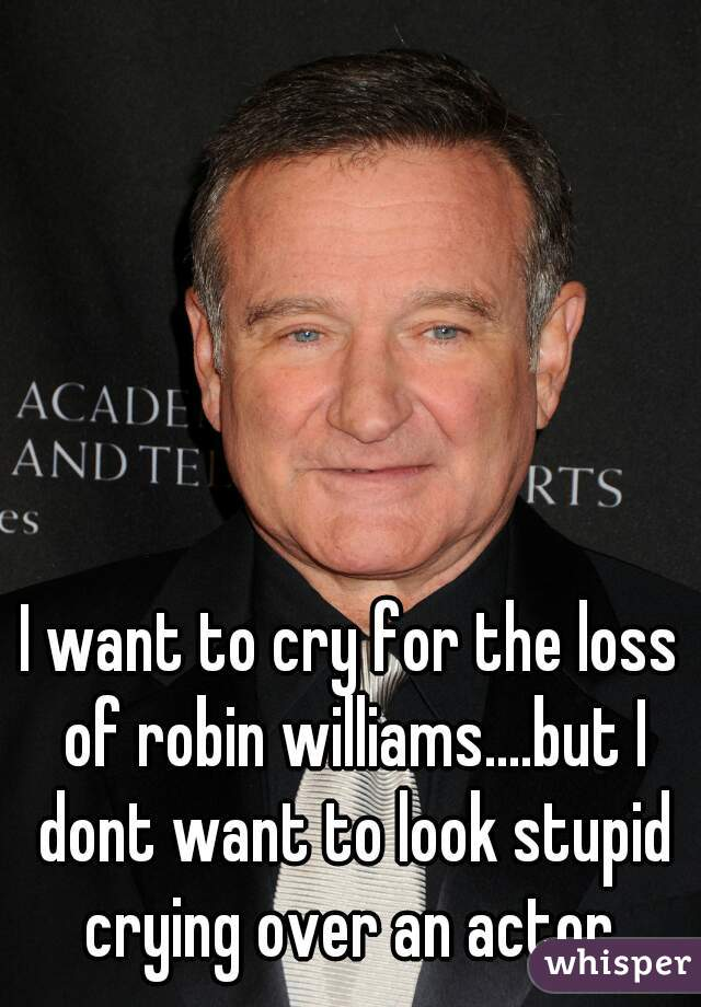 I want to cry for the loss of robin williams....but I dont want to look stupid crying over an actor