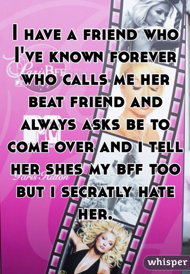I have a friend who I've known forever who calls me her beat friend and always asks be to come over and i tell her shes my bff too but i secratly hate her.