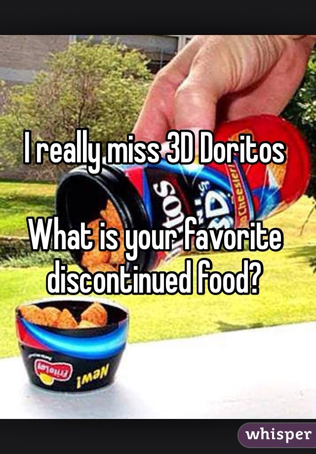 I really miss 3D Doritos  What is your favorite discontinued food?