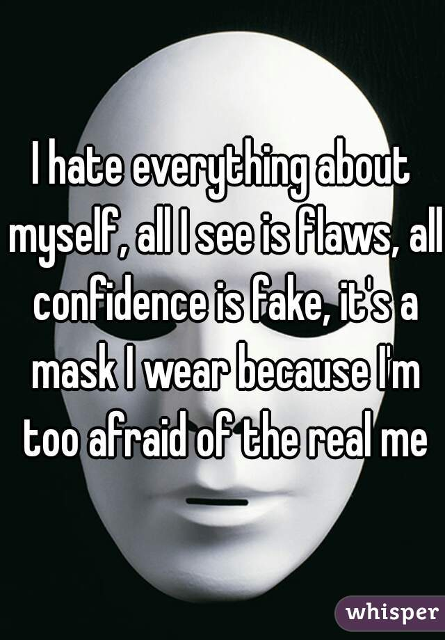 I hate everything about myself, all I see is flaws, all confidence is fake, it's a mask I wear because I'm too afraid of the real me