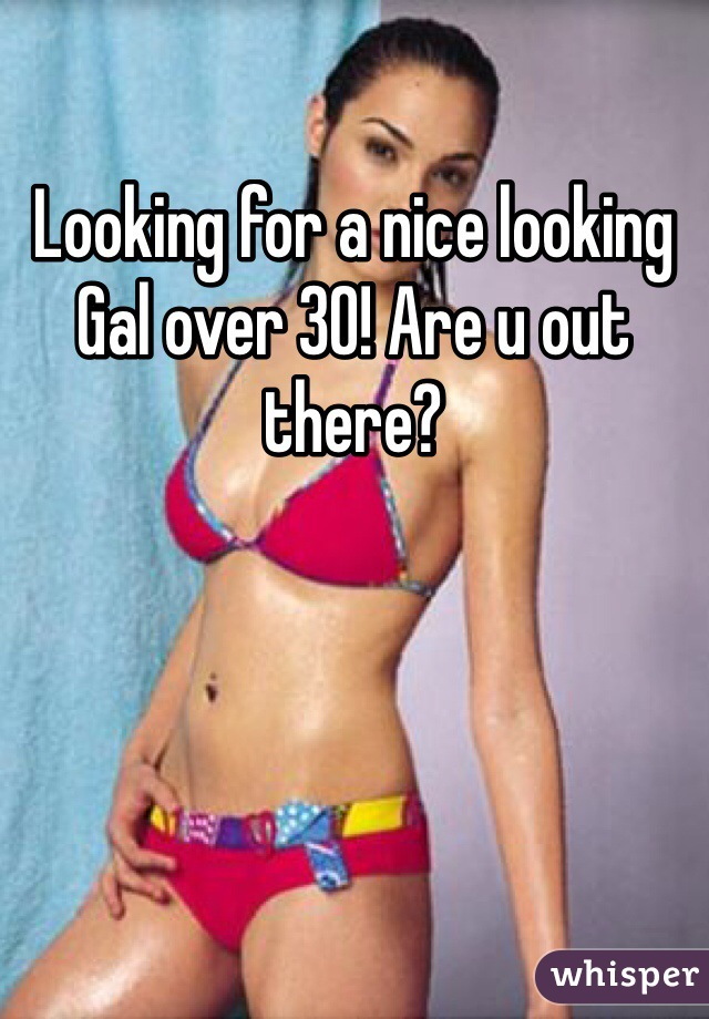 Looking for a nice looking Gal over 30! Are u out there?