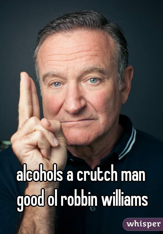 alcohols a crutch man   good ol robbin williams