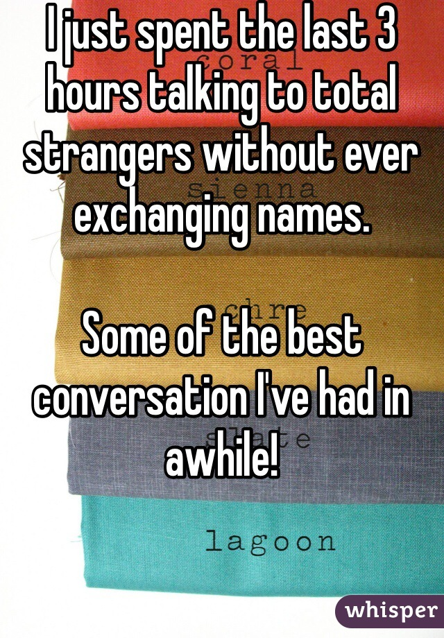 I just spent the last 3 hours talking to total strangers without ever exchanging names.   Some of the best conversation I've had in awhile!