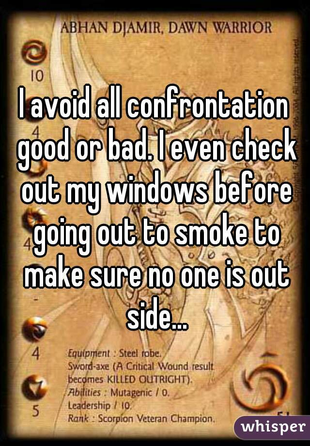 I avoid all confrontation good or bad. I even check out my windows before going out to smoke to make sure no one is out side...