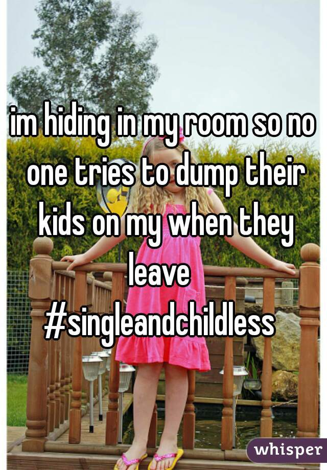 im hiding in my room so no one tries to dump their kids on my when they leave   #singleandchildless