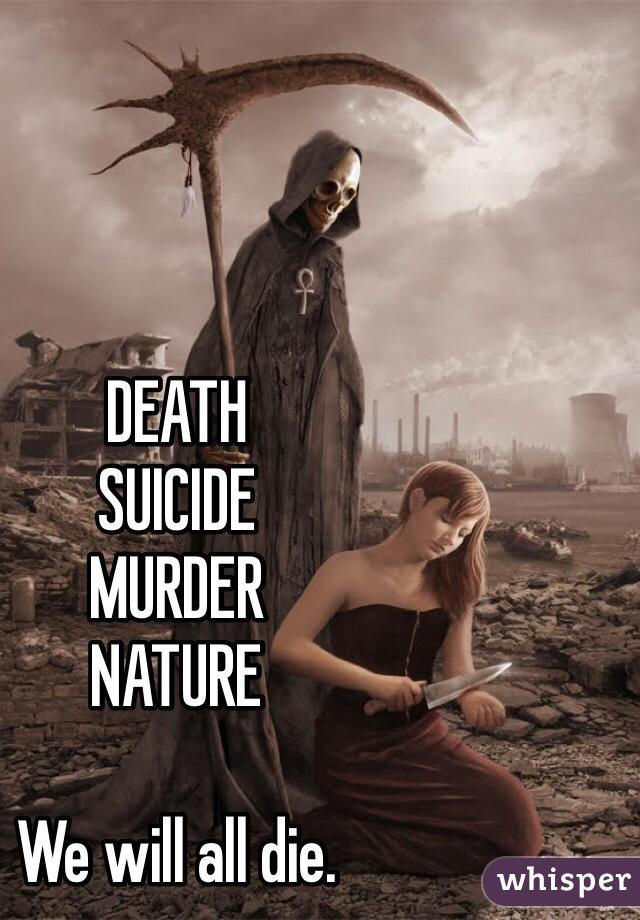 DEATH SUICIDE MURDER NATURE  We will all die.