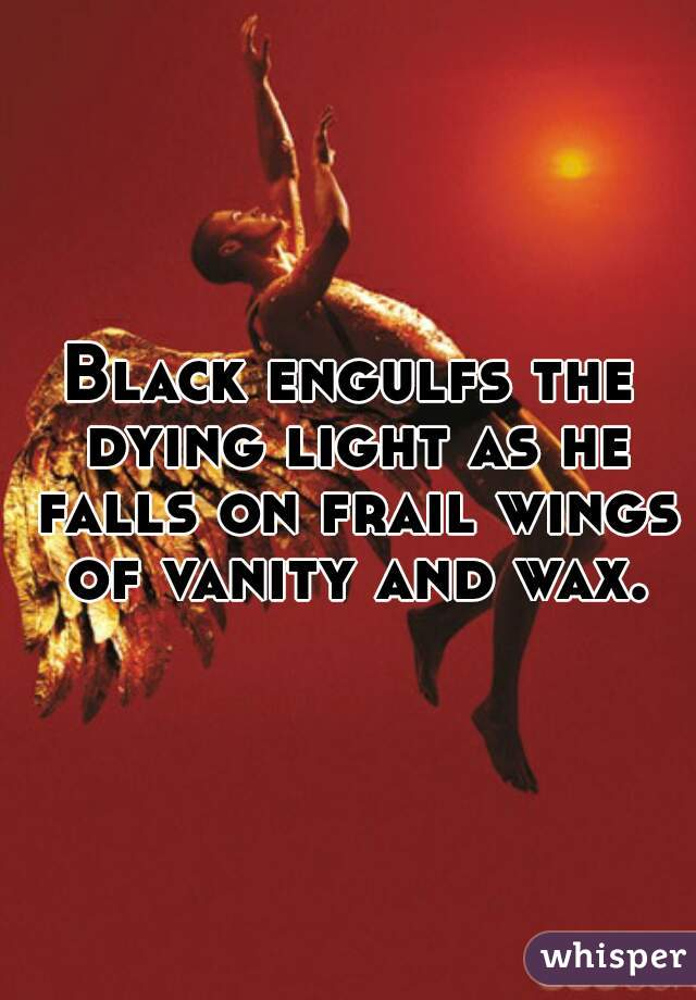Black engulfs the dying light as he falls on frail wings of vanity and wax.