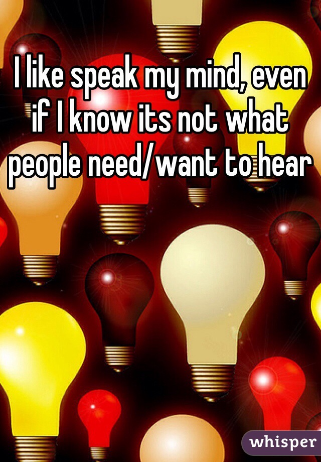 I like speak my mind, even if I know its not what people need/want to hear