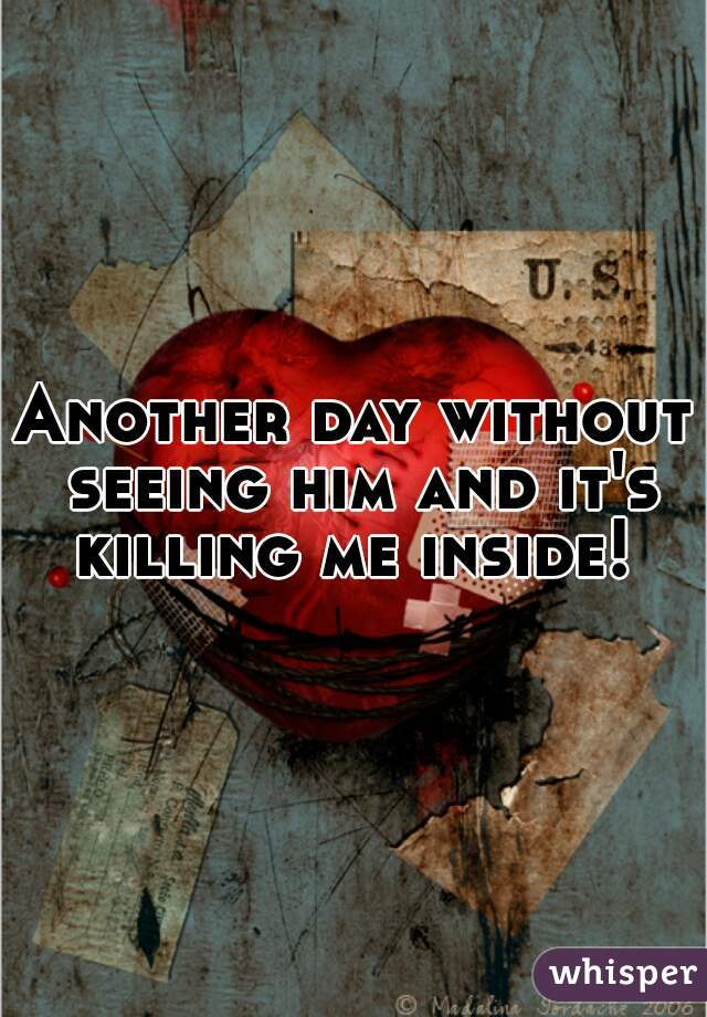 Another day without seeing him and it's killing me inside!