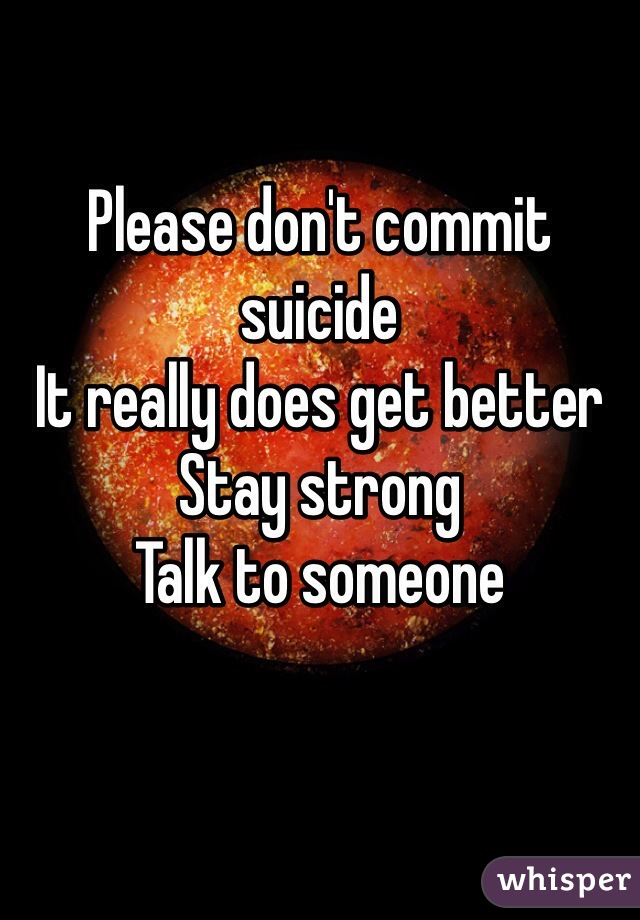 Please don't commit suicide It really does get better Stay strong Talk to someone