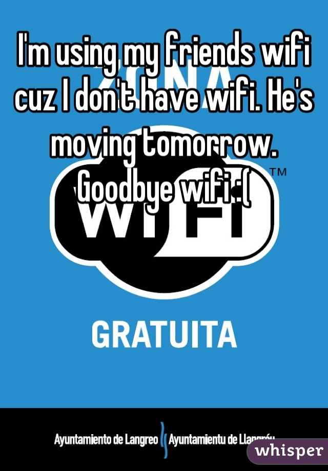 I'm using my friends wifi cuz I don't have wifi. He's moving tomorrow. Goodbye wifi :(