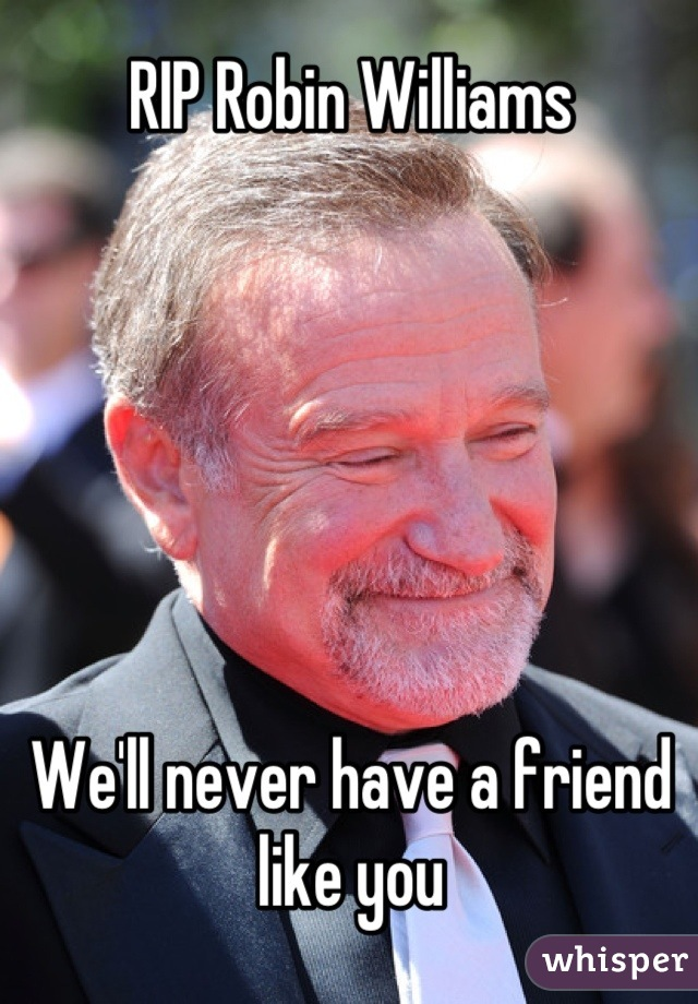 RIP Robin Williams       We'll never have a friend like you