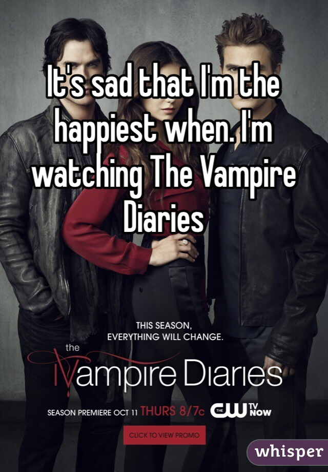 It's sad that I'm the happiest when. I'm watching The Vampire Diaries