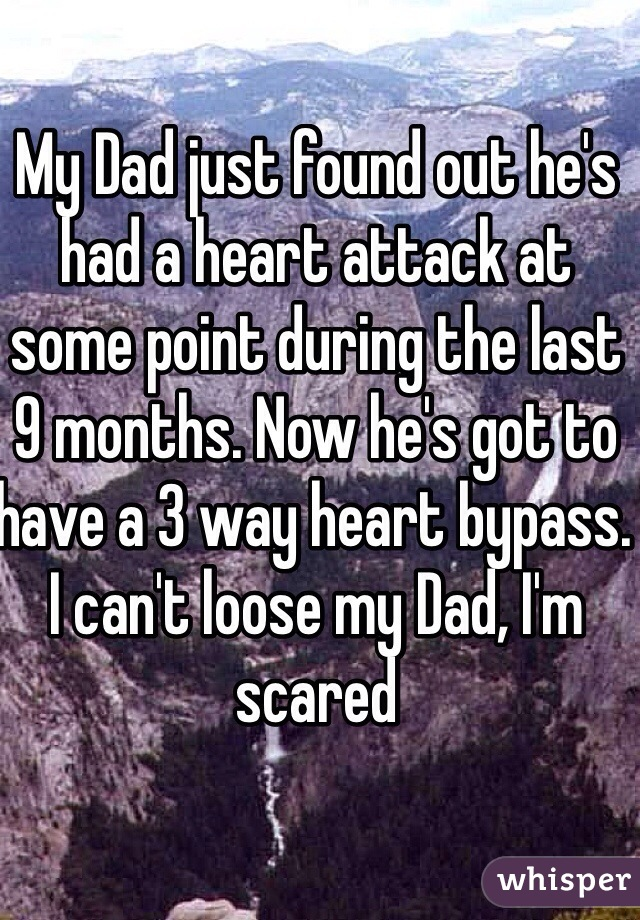 My Dad just found out he's had a heart attack at some point during the last 9 months. Now he's got to have a 3 way heart bypass. I can't loose my Dad, I'm scared