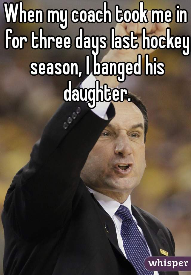 When my coach took me in for three days last hockey season, I banged his daughter.