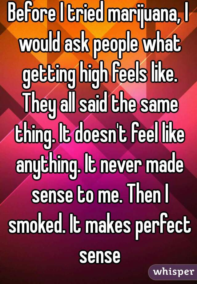 Before I tried marijuana, I would ask people what getting high feels like. They all said the same thing. It doesn't feel like anything. It never made sense to me. Then I smoked. It makes perfect sense