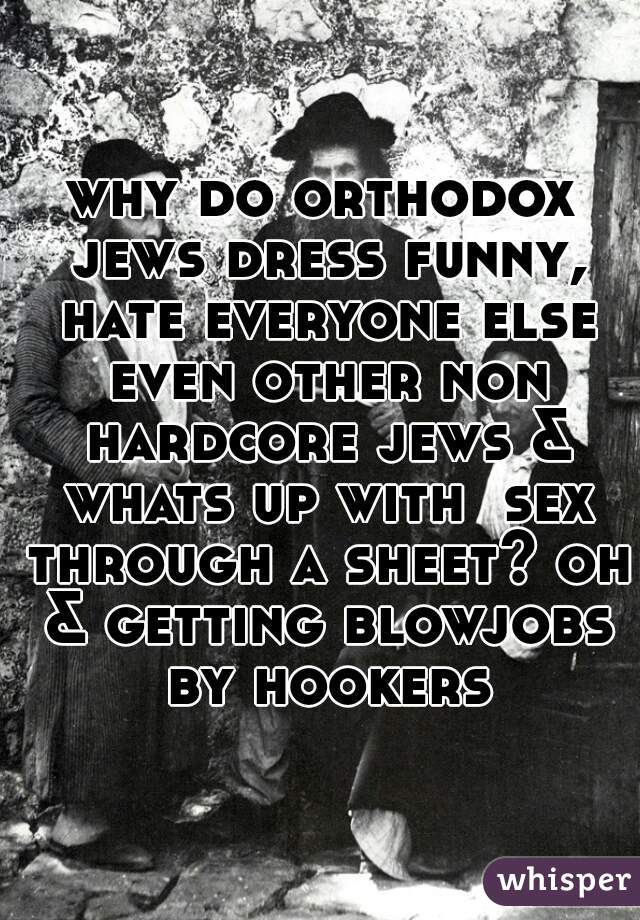 why do orthodox jews dress funny, hate everyone else even other non hardcore jews & whats up with  sex through a sheet? oh & getting blowjobs by hookers