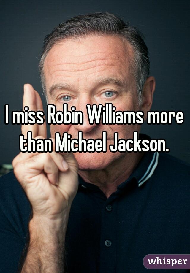 I miss Robin Williams more than Michael Jackson.