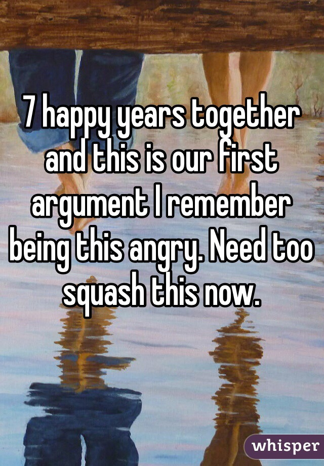 7 happy years together and this is our first argument I remember being this angry. Need too squash this now.
