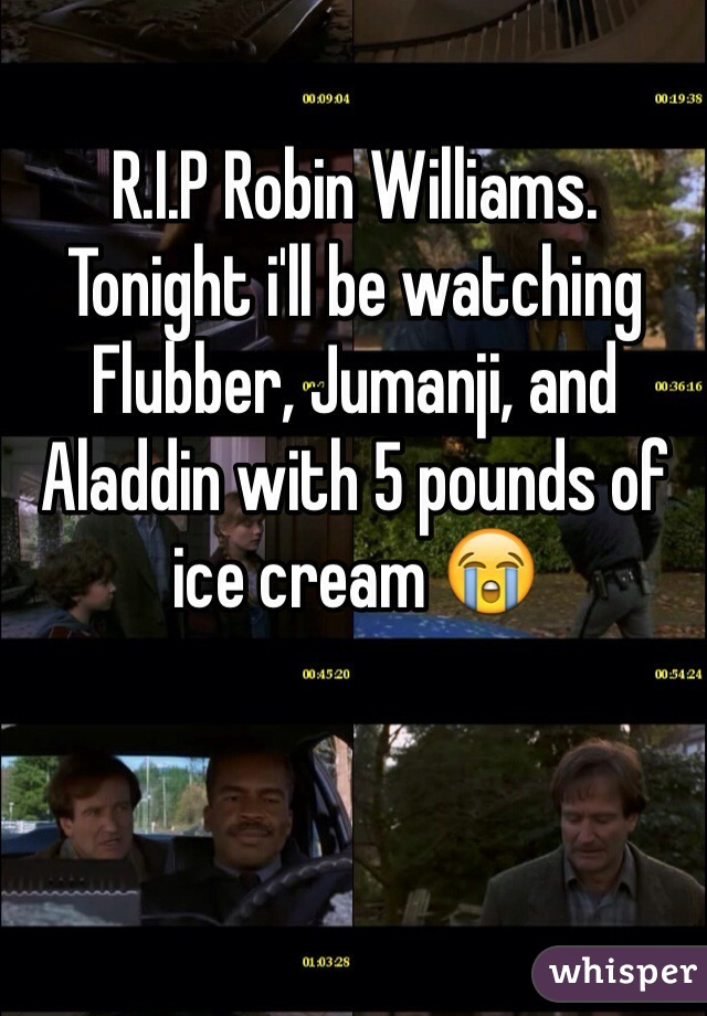 R.I.P Robin Williams.  Tonight i'll be watching Flubber, Jumanji, and Aladdin with 5 pounds of ice cream 😭