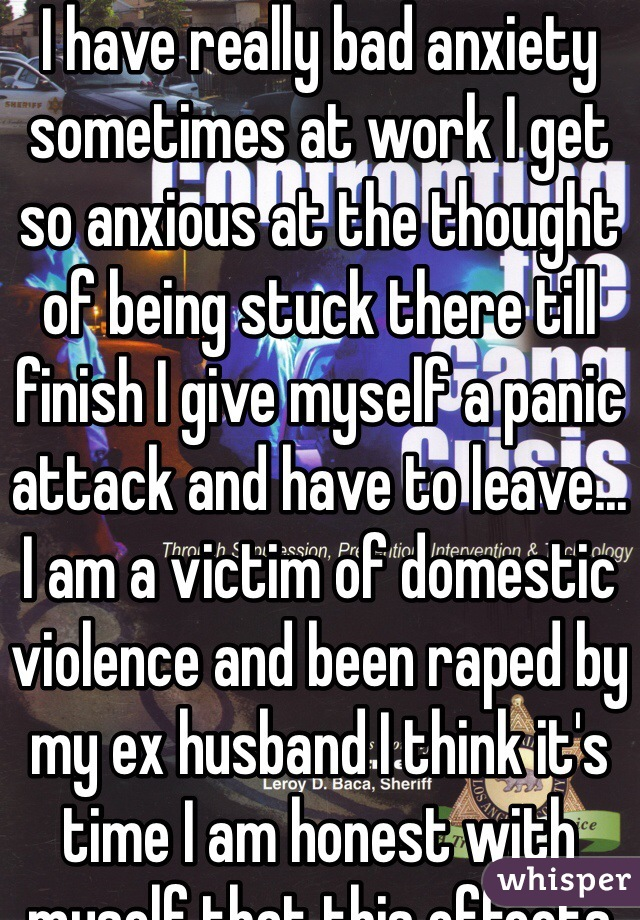 I have really bad anxiety sometimes at work I get so anxious at the thought of being stuck there till finish I give myself a panic attack and have to leave... I am a victim of domestic violence and been raped by my ex husband I think it's time I am honest with myself that this effects me more then I think it does...