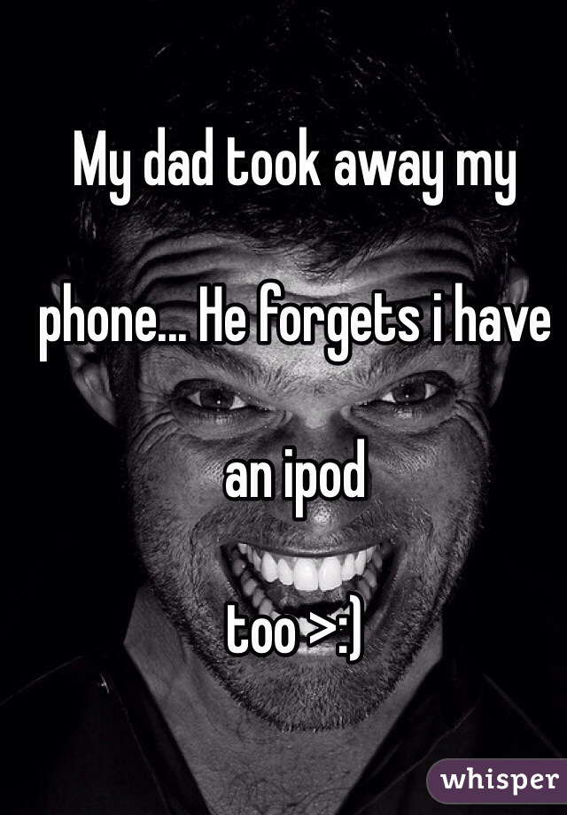 My dad took away my   phone... He forgets i have   an ipod   too >:)