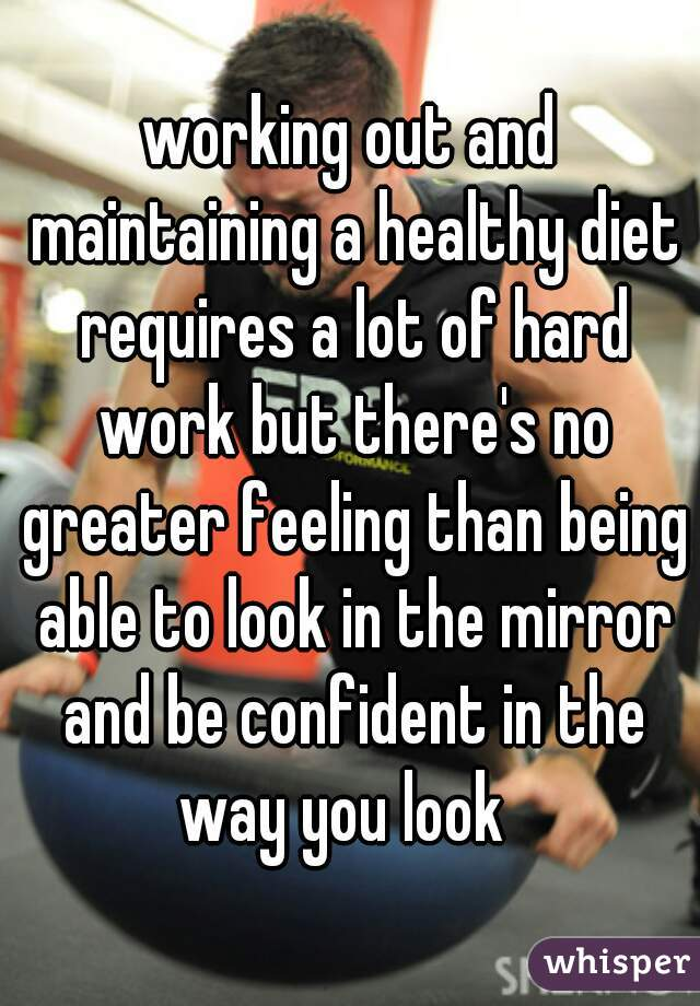 working out and maintaining a healthy diet requires a lot of hard work but there's no greater feeling than being able to look in the mirror and be confident in the way you look