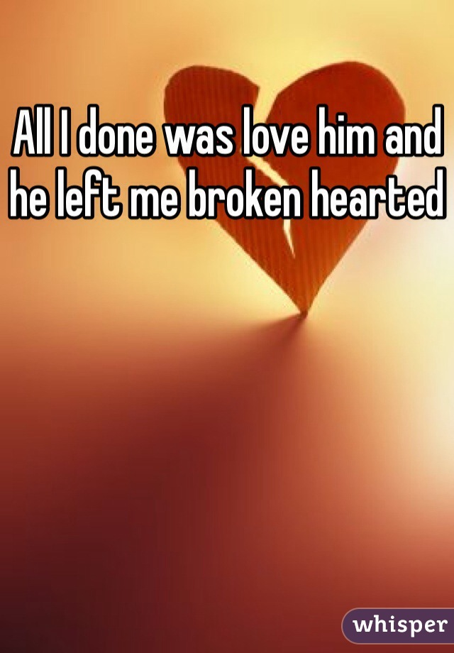 All I done was love him and he left me broken hearted