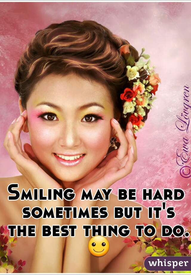 Smiling may be hard sometimes but it's the best thing to do. ☺
