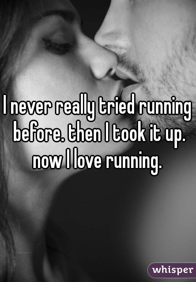 I never really tried running before. then I took it up. now I love running.