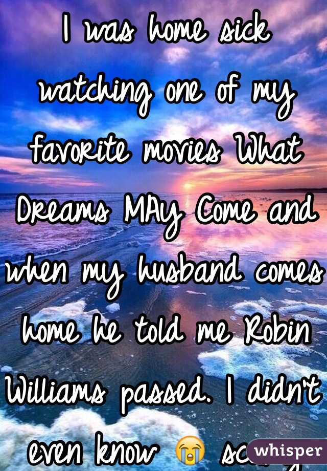 I was home sick watching one of my favorite movies What Dreams MAy Come and when my husband comes home he told me Robin Williams passed. I didn't even know 😭 scary