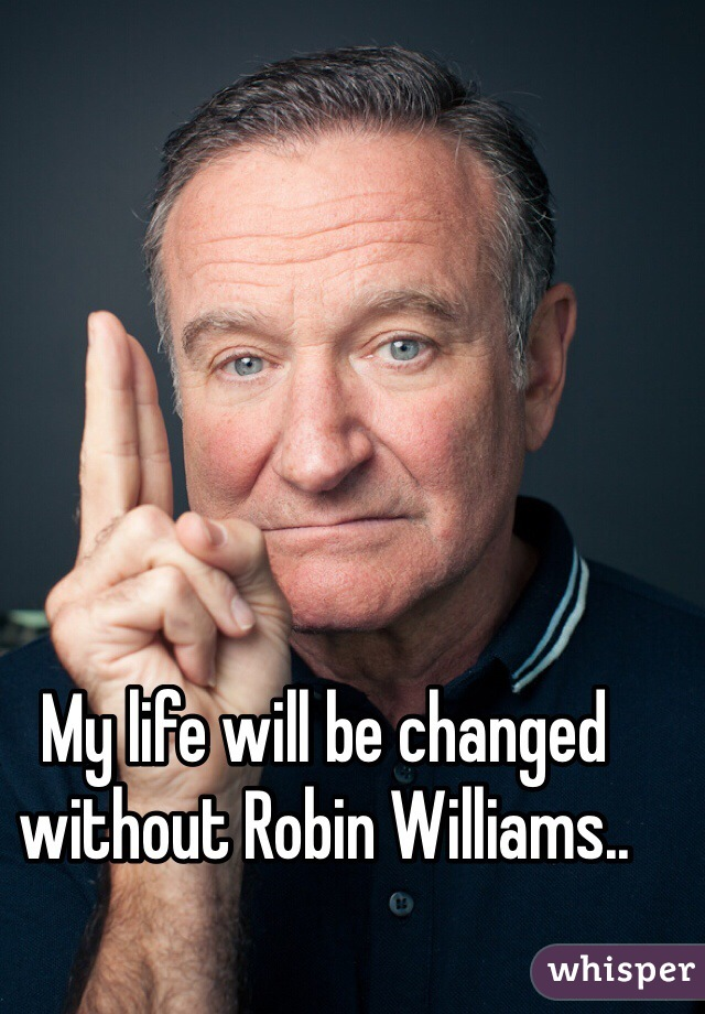 My life will be changed without Robin Williams..