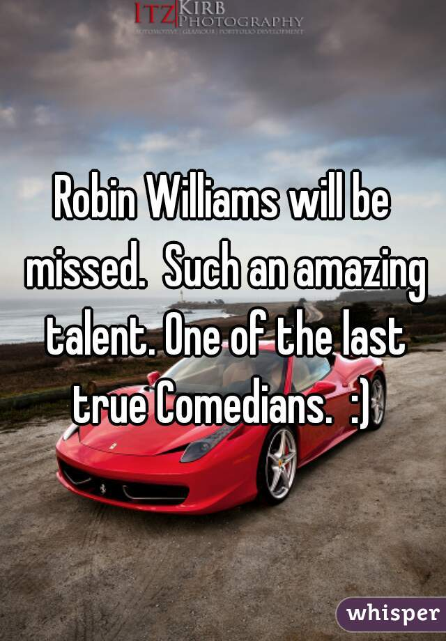 Robin Williams will be missed.  Such an amazing talent. One of the last true Comedians.  :)