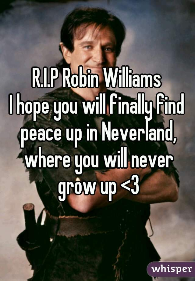 R.I.P Robin Williams I hope you will finally find peace up in Neverland, where you will never grow up <3