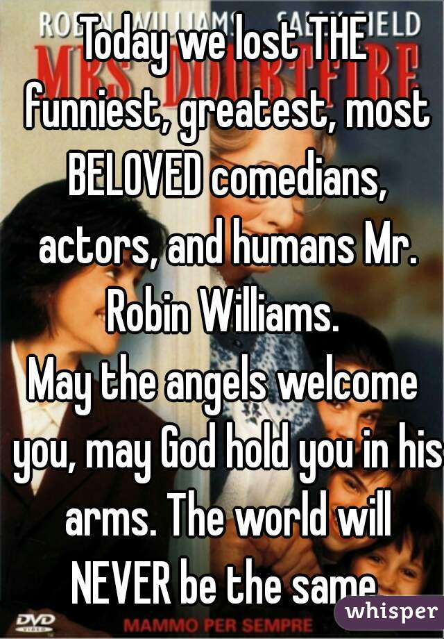 Today we lost THE funniest, greatest, most BELOVED comedians, actors, and humans Mr. Robin Williams.  May the angels welcome you, may God hold you in his arms. The world will NEVER be the same.
