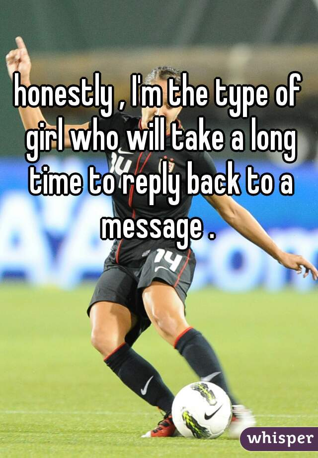 honestly , I'm the type of girl who will take a long time to reply back to a message .