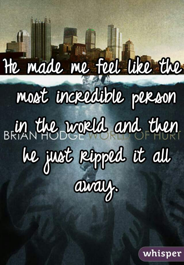 He made me feel like the most incredible person in the world and then he just ripped it all away.