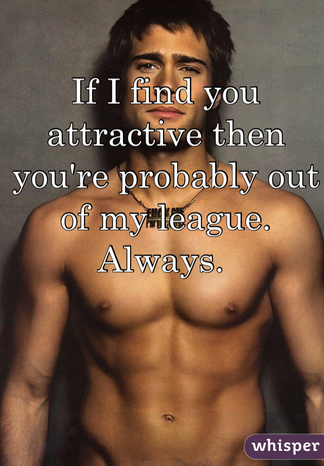 If I find you attractive then you're probably out of my league. Always.