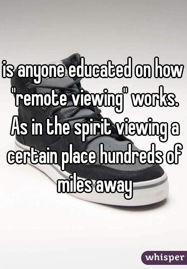 """is anyone educated on how """"remote viewing"""" works. As in the spirit viewing a certain place hundreds of miles away"""