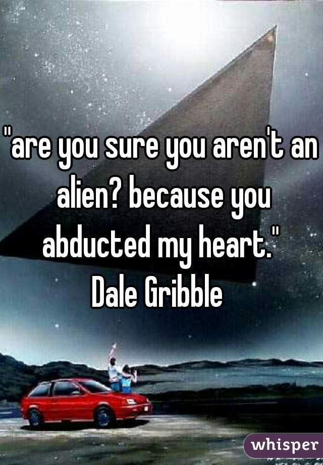 """are you sure you aren't an alien? because you abducted my heart.""  Dale Gribble"