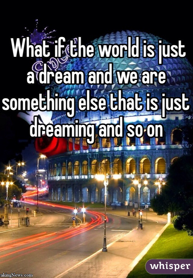 What if the world is just a dream and we are something else that is just dreaming and so on